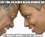 Every time an older Black woman dies...
