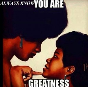 Know who you are. You are greatness.