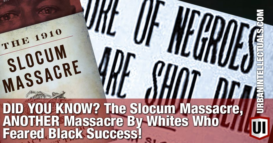 DID YOU KNOW? The Slocum Massacre, ANOTHER Massacre By Whites Who Feared Black Success!