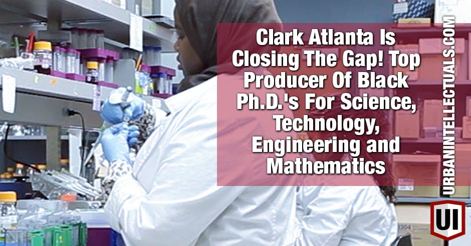 Clark Atlanta Is Closing The Gap! Top Producer Of Black Ph.D.'s For Science, Technology, Engineering and Mathematics