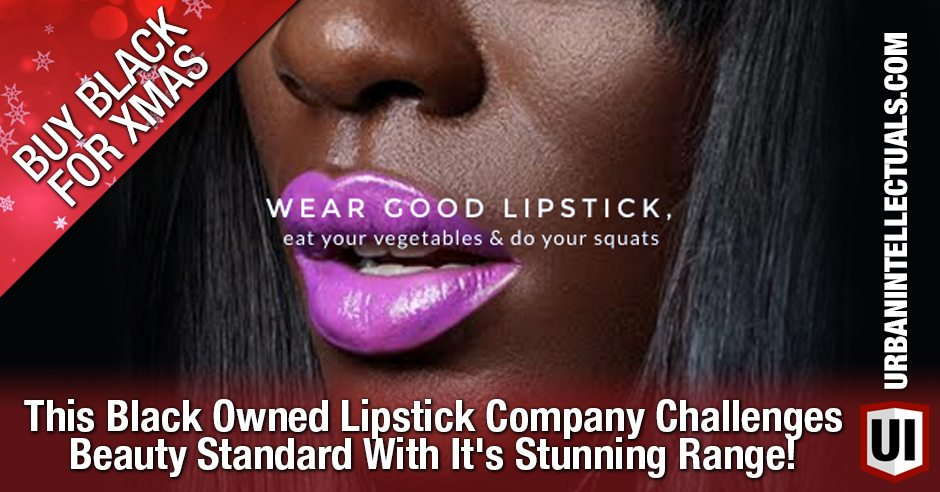 BUY BLACK FOR XMAS: This Black Owned Lipstick Company Challenges Beauty Standard With It's Stunning Range!
