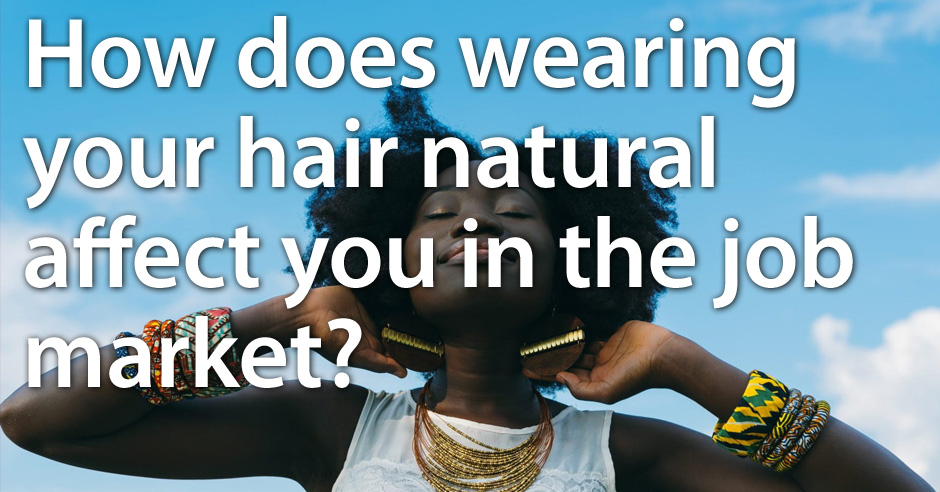 How does wearing your hair natural affect you in the job market?