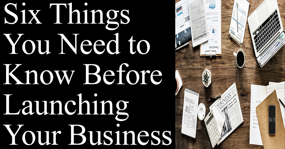 Six Things You Need to Know Before Launching Your Business