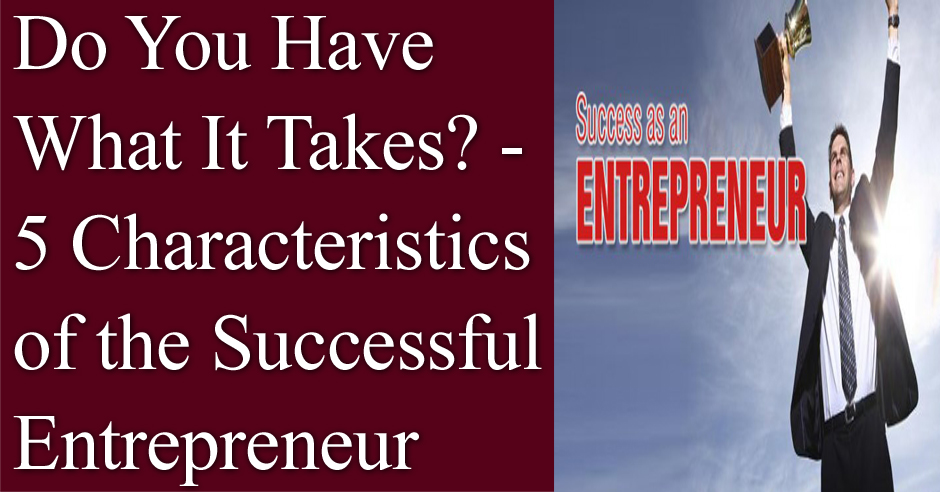 Do You Have What It Takes? – 5 Characteristics of the Successful Entrepreneur