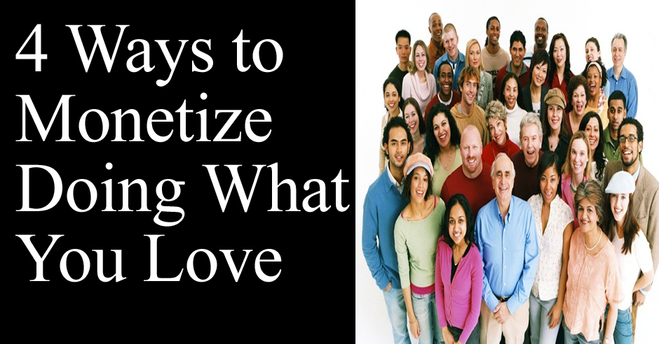 4 Ways to Monetize Doing What You Love