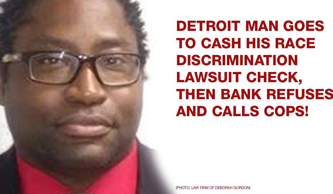 Detroit man goes to cash his race discrimination lawsuit check, then bank refuses and calls cops!